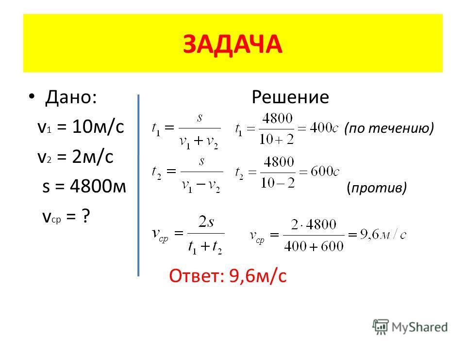 ЗАДАЧА Дано: Решение v 1 = 10 м/с (по течению) v 2 = 2 м/с s = 4800 м (против) v cp = ? Ответ: 9,6 м/с