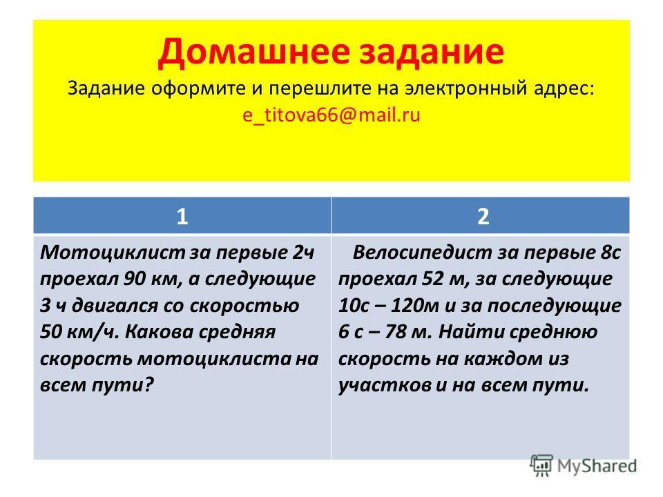 Домашнее задание Задание оформите и перешлите на электронный адрес: e_titova66@mail.ru 1 2 Мотоциклист за первые 2 ч проехал 90 км, а следующие 3 ч двигался со скоростью 50 км/ч. Какова средняя скорость мотоциклиста на всем пути? Велосипедист за перв