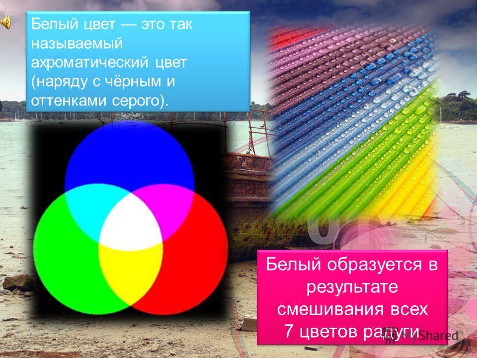 Белый цвет это так называемый ахроматический цвет (наряду с чёрным и оттенками серого). Белый образуется в результате смешивания всех 7 цветов радуги Белый образуется в результате смешивания всех 7 цветов радуги