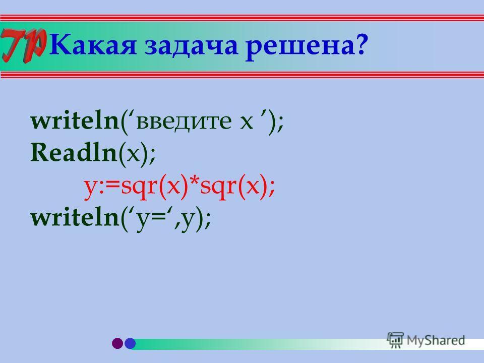 Какая задача решена? writeln (введите х ); Rеadln (x); y:=sqr(x)*sqr(x); writeln (y=,y);