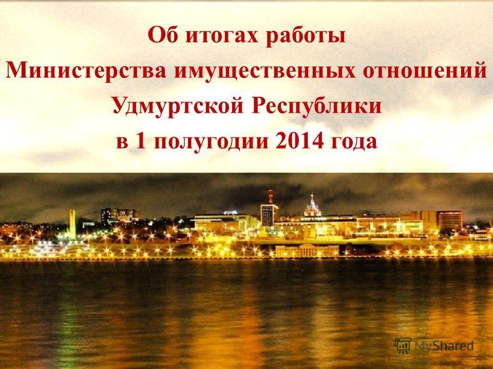 Об итогах работы Министерства имущественных отношений Удмуртской Республики в 1 полугодии 2014 года