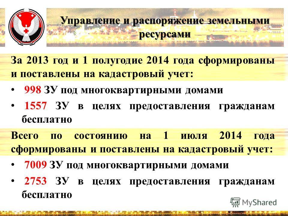 Управление и распоряжение земельными ресурсами За 2013 год и 1 полугодие 2014 года сформированы и поставлены на кадастровый учет: 998 ЗУ под многоквартирными домами 1557 ЗУ в целях предоставления гражданам бесплатно Всего по состоянию на 1 июля 2014