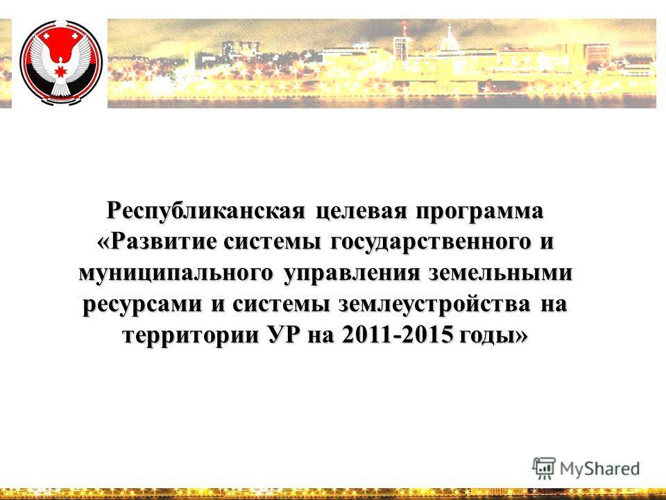 Республиканская целевая программа «Развитие системы государственного и муниципального управления земельными ресурсами и системы землеустройства на территории УР на 2011-2015 годы»