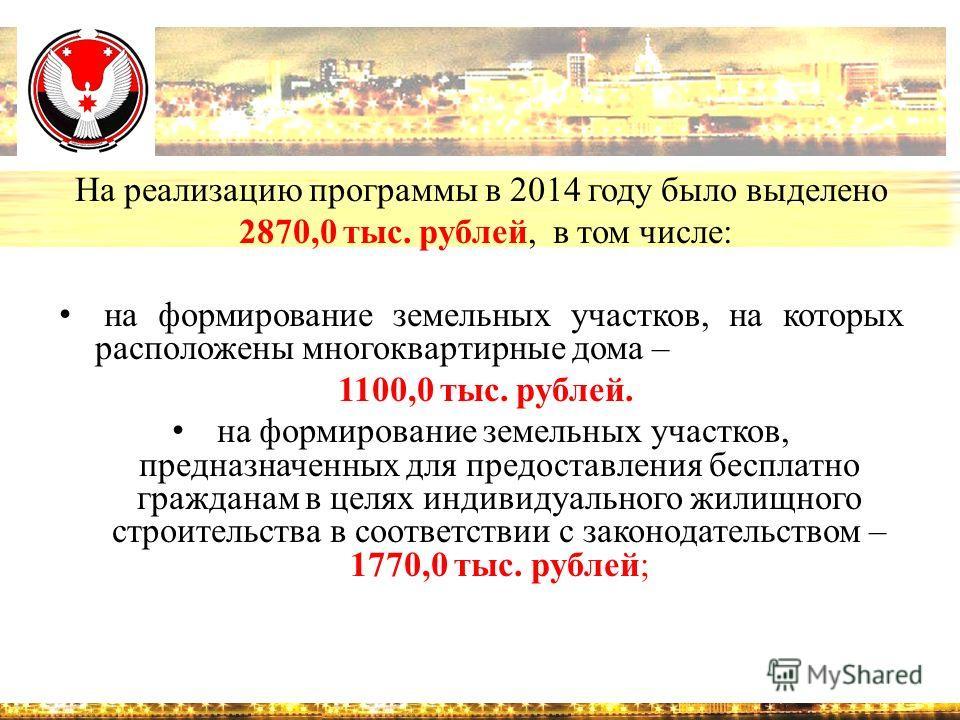 На реализацию программы в 2014 году было выделено 2870,0 тыс. рублей, в том числе: на формирование земельных участков, на которых расположены многоквартирные дома – 1100,0 тыс. рублей. на формирование земельных участков, предназначенных для предостав