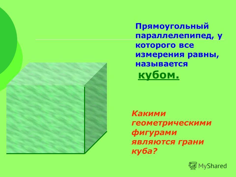 Прямоугольный параллелепипед, у которого все измерения равны, называется кубом. Какими геометрическими фигурами являются грани куба?