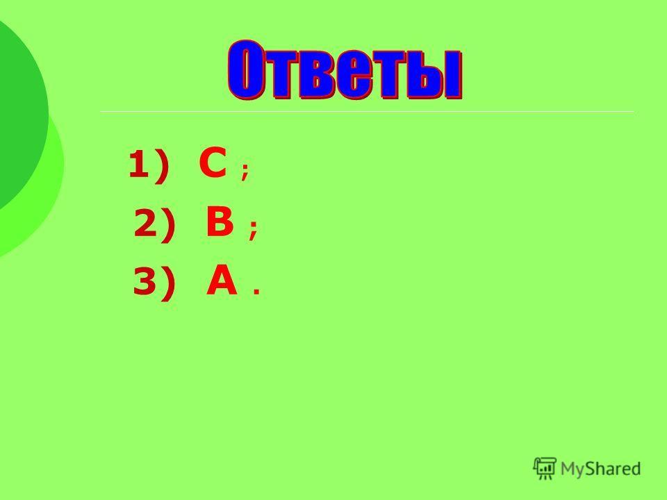 1) С ; 2) В ; 3) А.
