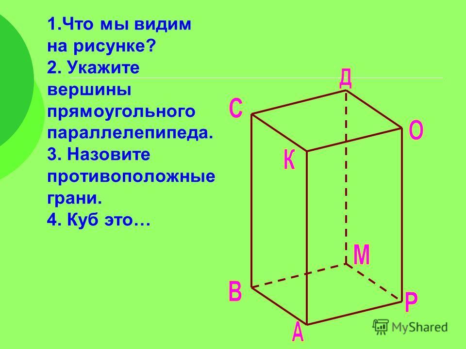 1. Что мы видим на рисунке? 2. Укажите вершины прямоугольного параллелепипеда. 3. Назовите противоположные грани. 4. Куб это…