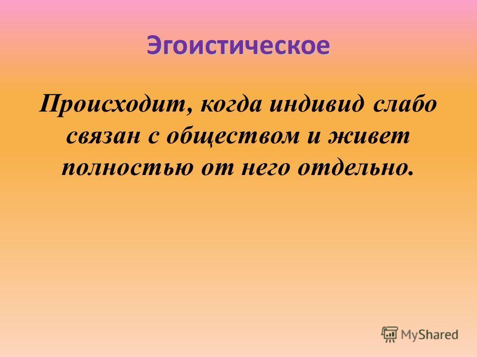 Эгоистическое Происходит, когда индивид слабо связан с обществом и живет полностью от него отдельно.