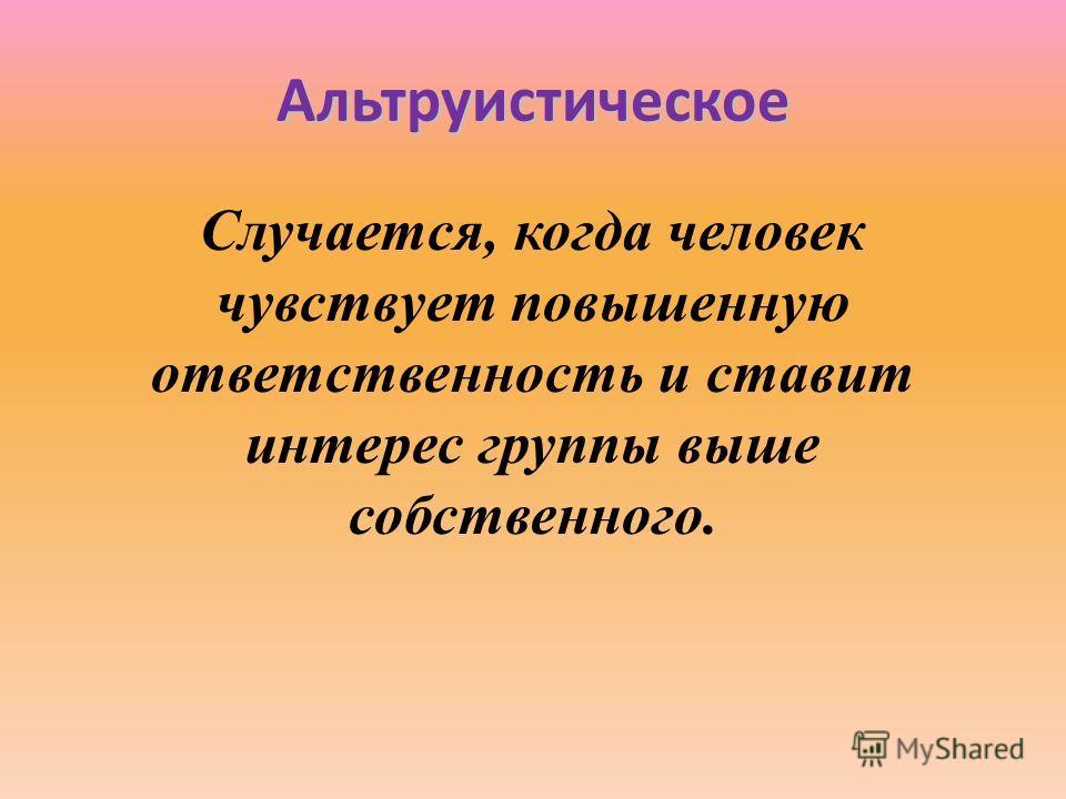 Альтруистическое Случается, когда человек чувствует повышенную ответственность и ставит интерес группы выше собственного.