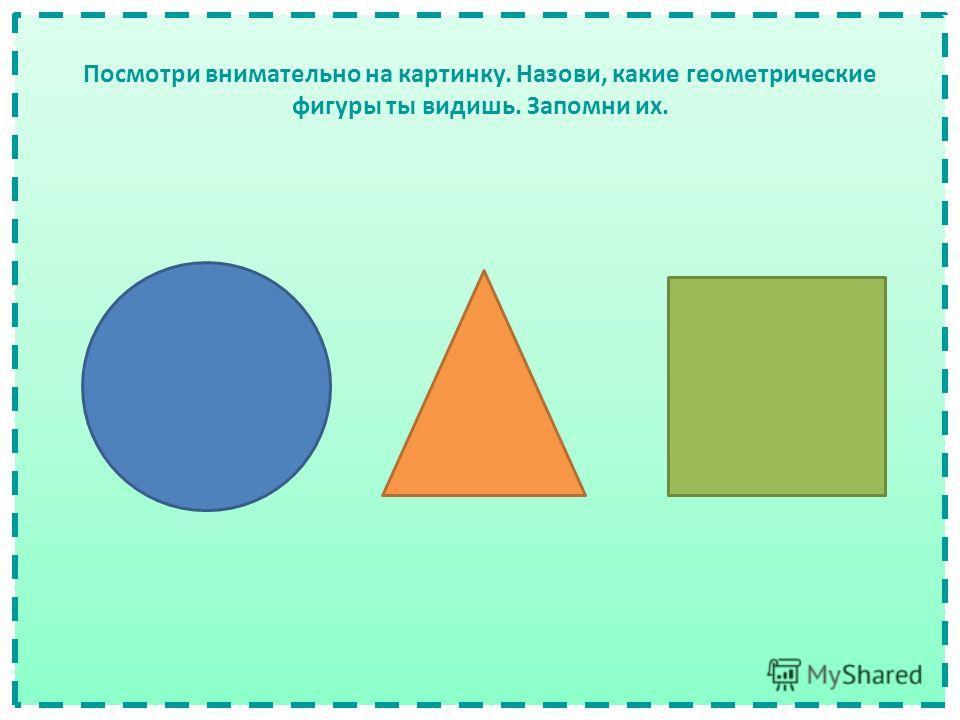 Посмотри внимательно на картинку. Назови, какие геометрические фигуры ты видишь. Запомни их.