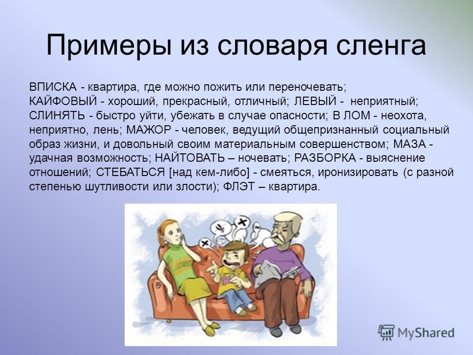 Примеры из словаря сленга ВПИСКА - квартира, где можно пожить или переночевать; КАЙФОВЫЙ - хороший, прекрасный, отличный; ЛЕВЫЙ - неприятный; СЛИНЯТЬ - быстро уйти, убежать в случае опасности; В ЛОМ - неохота, неприятно, лень; МАЖОР - человек, ведущи