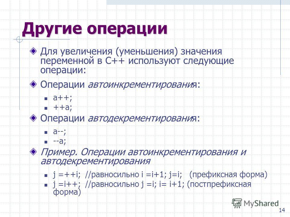 14 Другие операции Для увеличения (уменьшения) значения переменной в С++ используют следующие операции: Операции автоинкрементирования: a++; ++a; Операции автодекрементирования: a--; --a; Пример. Операции автоинкрементирования и автодекрементирования