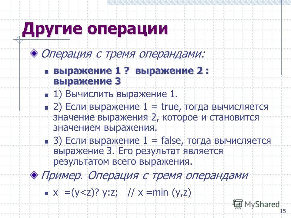 15 Другие операции Операция с тремя операндами: выражение 1 ? выражение 2 : выражение 3 выражение 1 ? выражение 2 : выражение 3 1) Вычислить выражение 1. 2) Если выражение 1 = true, тогда вычисляотся значение выражения 2, которое и становится значени
