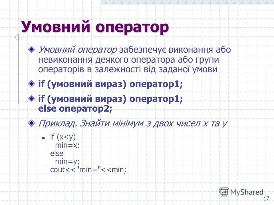 17 Умовний оператор Умовний оператор забезпечує виконання обо невиконання деякого оператора обо групи операторів в залежності від заданої умови if (умовний вираж) оператор 1; if (умовний вираж) оператор 1; else оператор 2; Приклад. Знайти мінімум з д