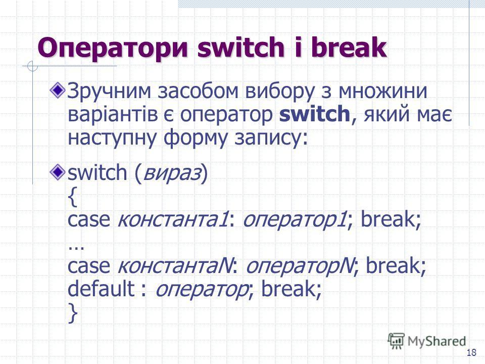 18 Оператори switch і break Зручним засобом выбору з множини варіантів є оператор switch, який має наступну форму записи: switch (вираж) { case константа 1: оператор 1; break; … case константаN: операторN; break; default : оператор; break; }