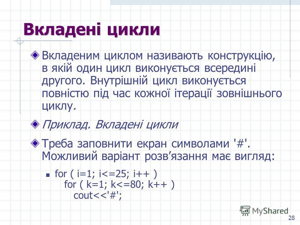 28 Вкладені цикли Вкладеним циклом називають конструкцію, в якій один цикл виконується всередині другого. Внутрішній цикл виконується повністю під час кожної ітерації зовнішнього циклу. Приклад. Вкладені цикли Треба заповнити экран символами '#'. Мож