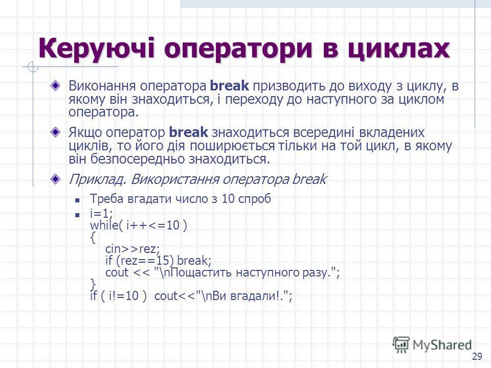 29 Керуючі операторы в циклах Виконання оператора break призводить до виходу з циклу, в якому він знаходиться, і переходу до наступного за циклом оператора. Якщо оператор break знаходиться всередині вкладених циклів, то його дія поширюється тільки на