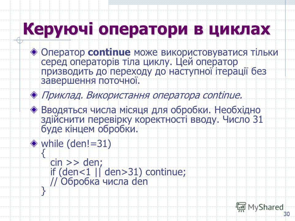 30 Керуючі операторы в циклах Оператор continue може використовуватися тільки серед операторів тіла циклу. Цей оператор призводить до переходу до наступної ітерації без завершения поточної. Приклад. Використання оператора continue. Вводяться числа мі