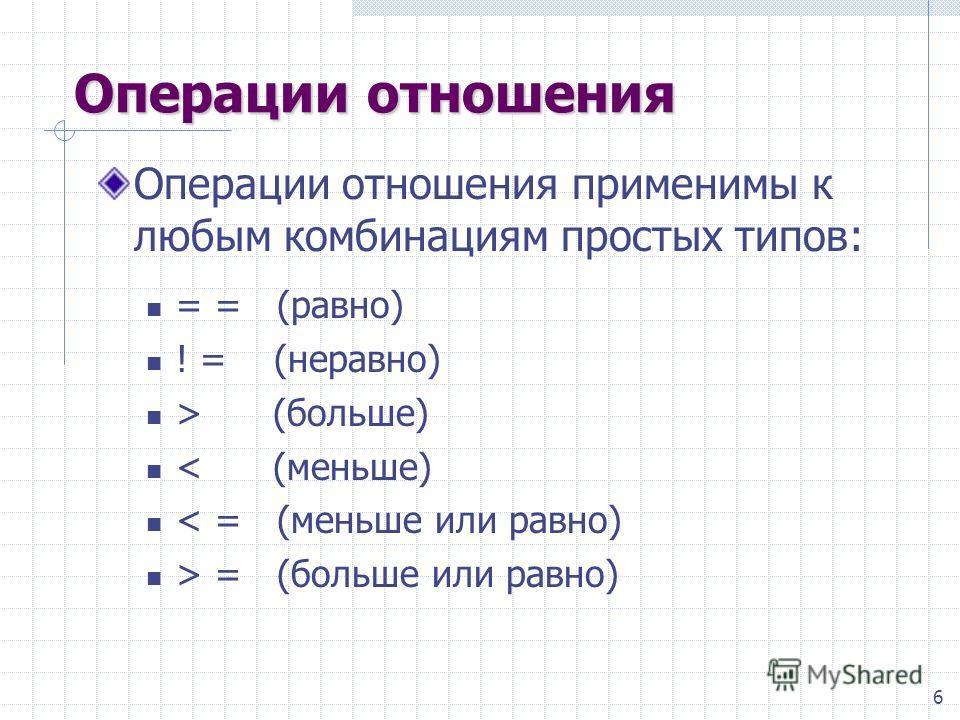 6 Операции отношения Операции отношения применимы к любым комбинациям простых типов: = = (равно) ! = (неравно) > (больше) < (меньше) < = (меньше или равно) > = (больше или равно)