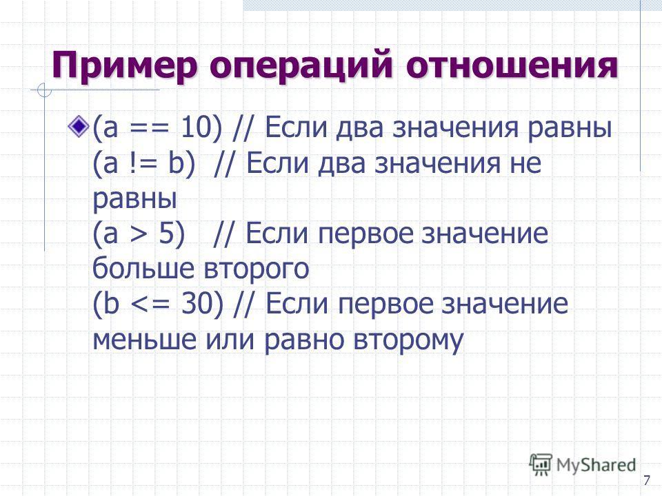 7 Пример операций отношения (a == 10) // Если два значения равны (a != b) // Если два значения не равны (a > 5) // Если первое значение больше второго (b