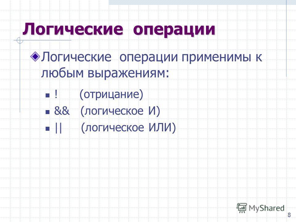8 Логические операции Логические операции применимы к любым выражениям: ! (отрицание) && (логическое И) || (логическое ИЛИ)