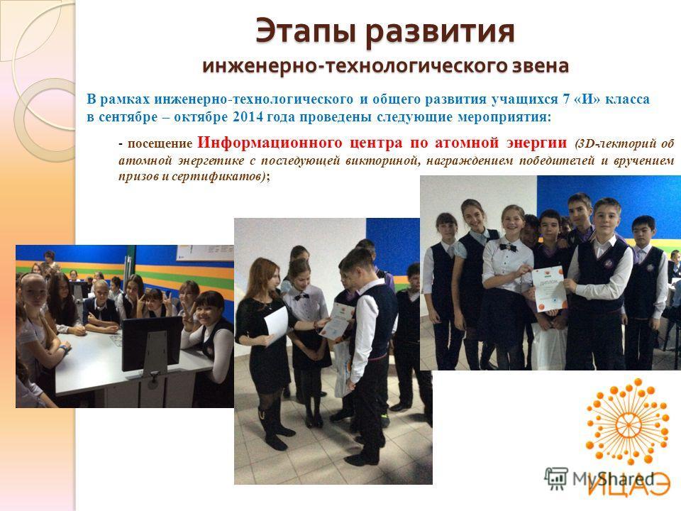 В рамках инженерно-технологического и общего развития учащихся 7 «И» класса в сентябре – октябре 2014 года проведены следующие мероприятия: - посещение Информационного центра по атомной энергии (3D-лекторий об атомной энергетике с последующей виктори