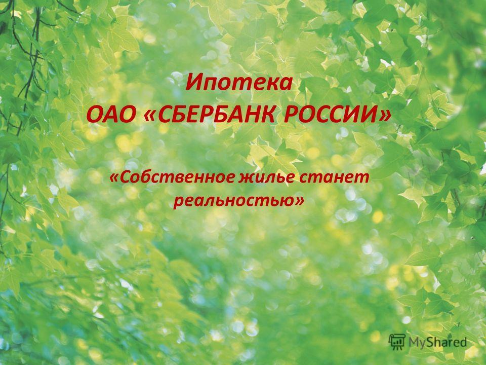 Ипотека ОАО «СБЕРБАНК РОССИИ» «Собственное жилье станет реальностью»