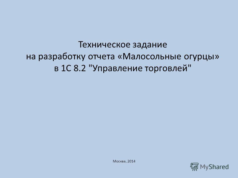 Техническое задание на разработку отчета «Малосольные огурцы» в 1С 8.2 Управление торговлей Москва, 2014