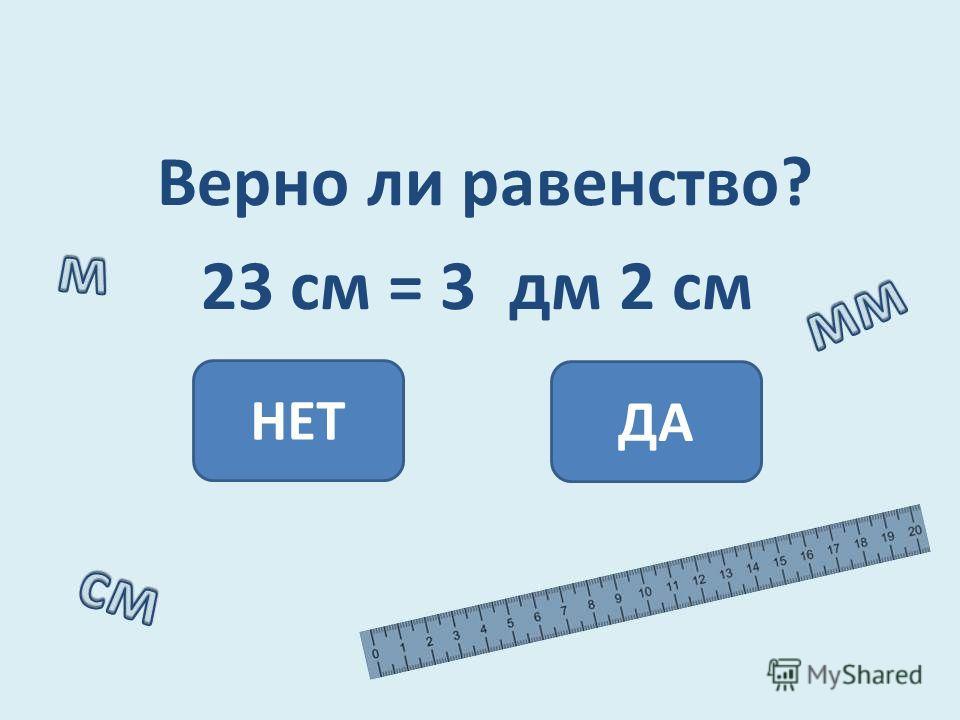 Верно ли равенство? 23 см = 3 дм 2 см НЕТ ДА