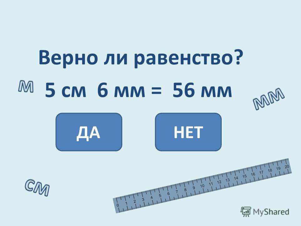 Верно ли равенство? 5 см 6 мм = 56 мм ДАНЕТ
