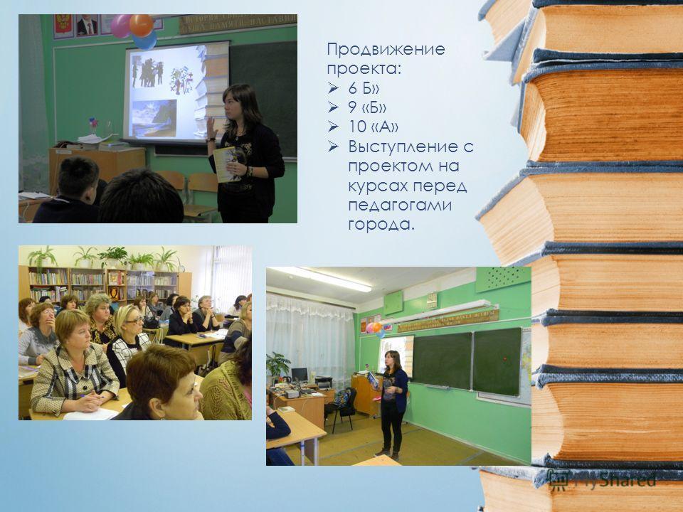 Продвижение проекта: 6 Б» 9 «Б» 10 «А» Выступление с проектом на курсах перед педагогами города.