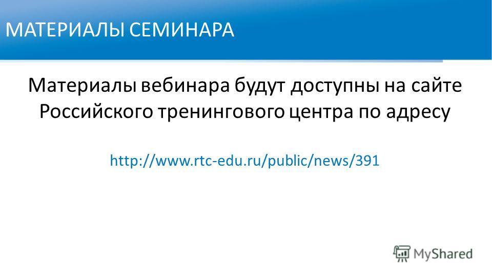 МАТЕРИАЛЫ СЕМИНАРА Материалы вебинара будут доступны на сайте Российского тренингового центра по адресу http://www.rtc-edu.ru/public/news/391