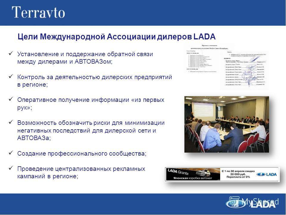 Цели Международной Ассоциации дилеров LADA Установление и поддержание обратной связи между дилерами и АВТОВАЗом; Контроль за деятельностью дилерских предприятий в регионе; Оперативное получение информации «из первых рук»; Возможность обозначить риски