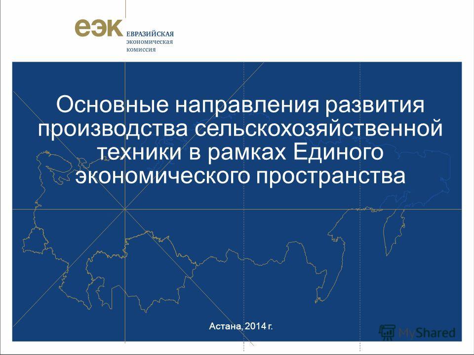 Основные направления развития производства сельскохозяйственной техники в рамках Единого экономического пространства Астана, 2014 г.