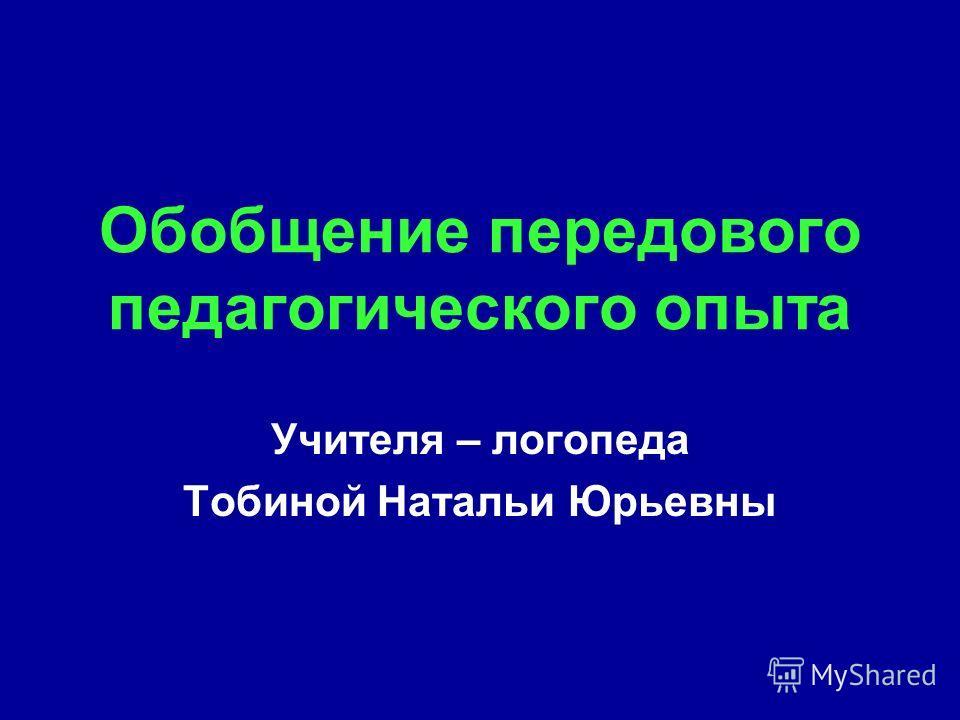 Обобщение передового педагогического опыта Учителя – логопеда Тобиной Натальи Юрьевны