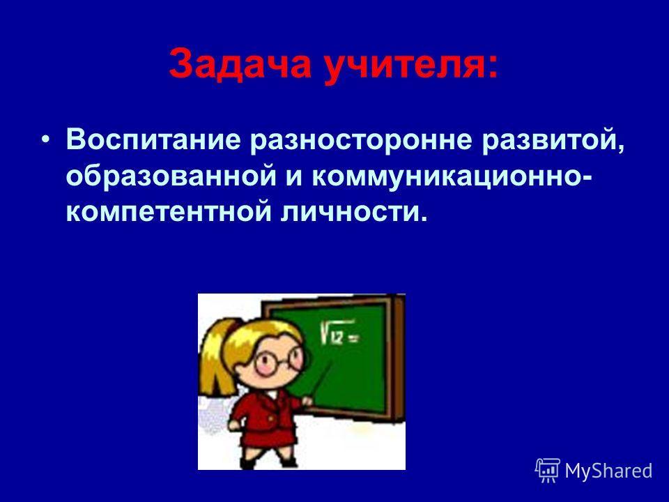 Задача учителя: Воспитание разносторонне развитой, образованной и коммуникационной- компетентной личности.