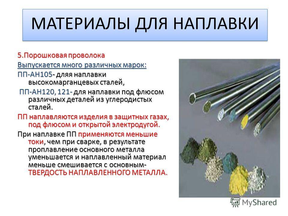 МАТЕРИАЛЫ ДЛЯ НАПЛАВКИ 5. Порошковая проволока Выпускается много различных марок: ПП-АН105- для наплавки высокомарганцевых сталей, ПП-АН120, 121- для наплавки под флюсом различных деталей из углеродистых сталей. ПП-АН120, 121- для наплавки под флюсом