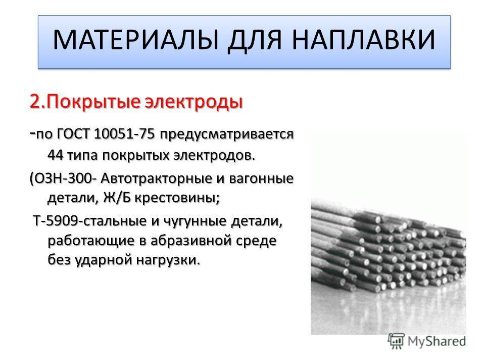 МАТЕРИАЛЫ ДЛЯ НАПЛАВКИ 2. Покрытые электроды - по ГОСТ 10051-75 предусматривается 44 типа покрытых электродов. (ОЗН-300- Автотракторные и вагонные детали, Ж/Б крестовины; Т-5909-стальные и чугунные детали, работающие в абразивной среде без ударной на