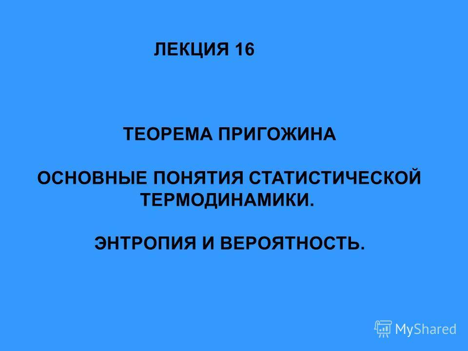 ТЕОРЕМА ПРИГОЖИНА ОСНОВНЫЕ ПОНЯТИЯ СТАТИСТИЧЕСКОЙ ТЕРМОДИНАМИКИ. ЭНТРОПИЯ И ВЕРОЯТНОСТЬ. ЛЕКЦИЯ 16