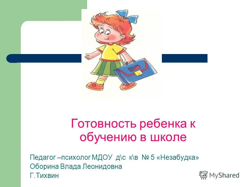 Готовность ребенка к обучению в школе Педагог –психолог МДОУ д\с к\в 5 «Незабудка» Оборина Влада Леонидовна Г.Тихвин