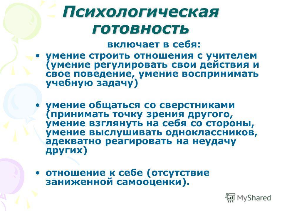 Психологическая готовность включает в себя: умение строить отношения с учителем (умение регулировать свои действия и свое поведение, умение воспринимать учебную задачу) умение общаться со сверстниками (принимать точку зрения другого, умение взглянуть