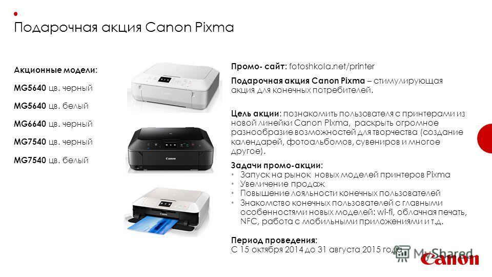Подарочная акция Canon Pixma Акционные модели: MG5640 цв. черный MG5640 цв. белый MG6640 цв. черный MG7540 цв. черный MG7540 цв. белый Промо- сайт: fotoshkola.net/printer Подарочная акция Canon Pixma – стимулирующая акция для конечных потребителей. Ц