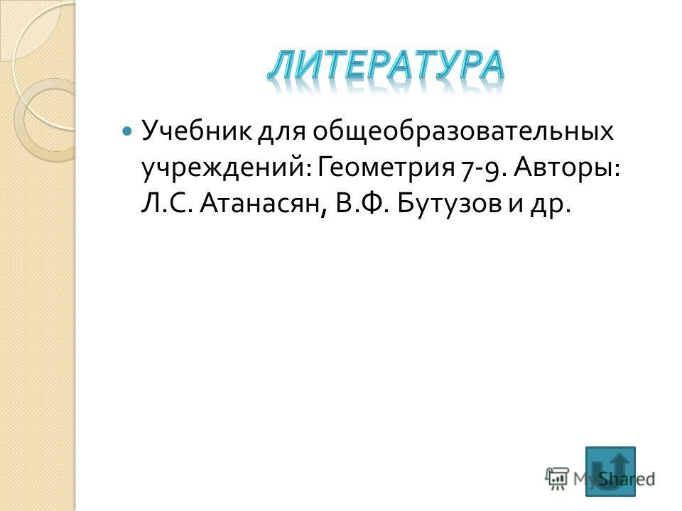 Учебник для общеобразовательных учреждений : Геометрия 7-9. Авторы : Л. С. Атанасян, В. Ф. Бутузов и др.