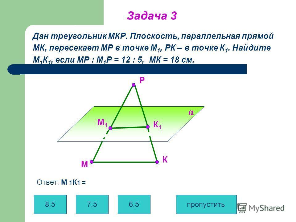 Задача 3 Дан треугольник МКР. Плоскость, параллельная прямой МК, пересекает МР в точке М 1, РК – в точке К 1. Найдите М 1 К 1, если МР : М 1 Р = 12 : 5, МК = 18 см. α М К Р М1М1 К1К1 8,5 7,5 6,5 пропустить Ответ: М 1 К 1 =