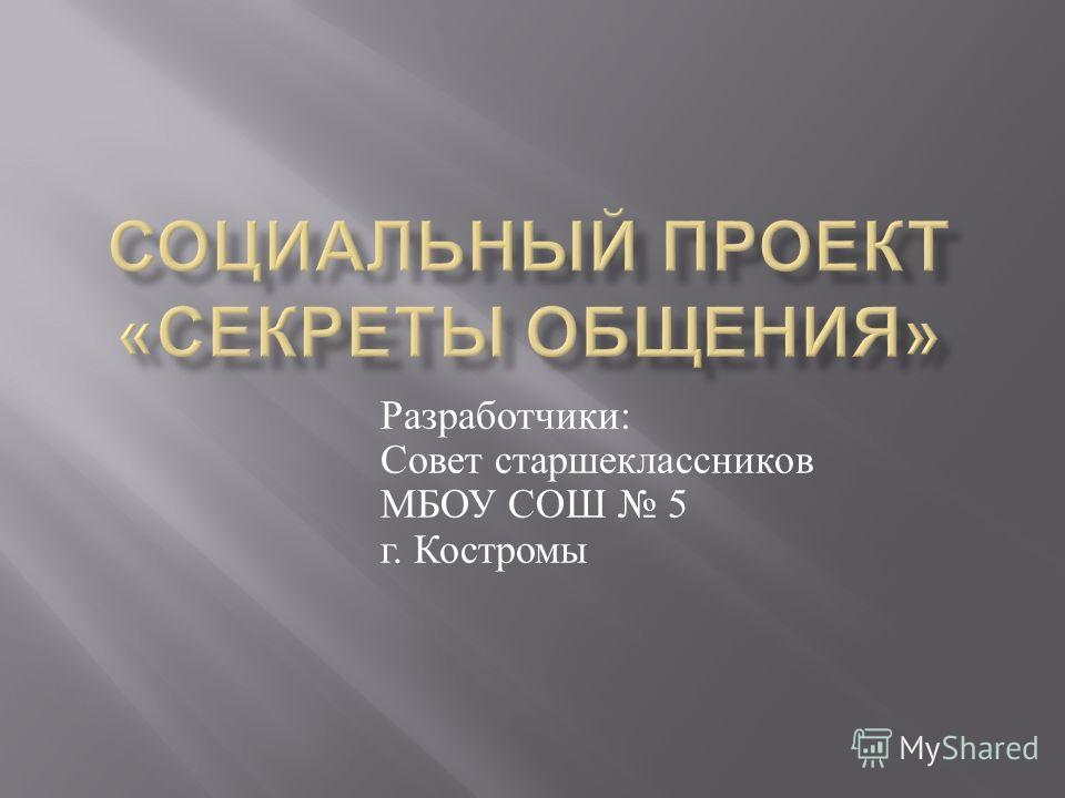 Разработчики : Совет старшеклассников МБОУ СОШ 5 г. Костромы