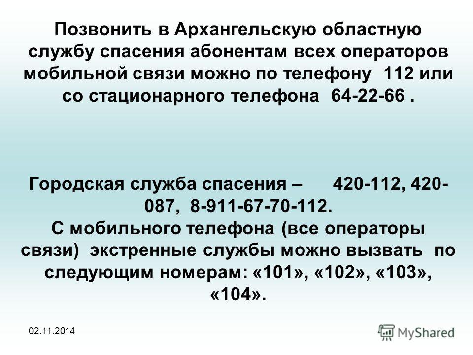 Позвонить в Архангельскую областную службу спасения абонентам всех операторов мобильной связи можно по телефону 112 или со стационарного телефона 64-22-66. Городская служба спасения – 420-112, 420- 087, 8-911-67-70-112. С мобильного телефона (все опе