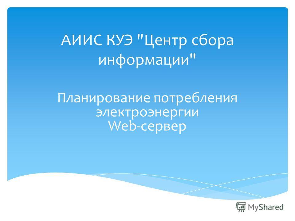 АИИС КУЭ Центр сбора информации Планирование потребления электроэнергии Web-сервер