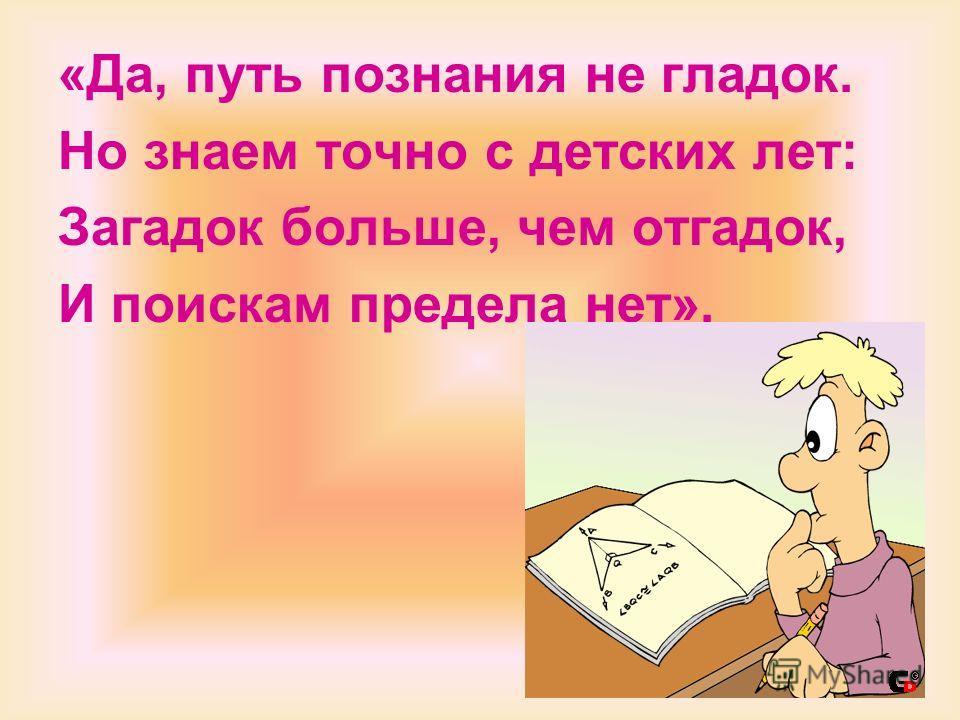 «Да, путь познания не гладок. Но знаем точно с детских лет: Загадок больше, чем отгадок, И поискам предела нет».