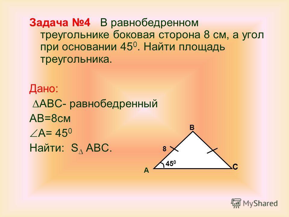 Задача 4 В равнобедренном треугольнике боковая сторона 8 см, а угол при основании 45 0. Найти площадь треугольника. Дано: ABC- равнобедренный AB=8 см A= 45 0 Найти: S ABC. A B C 8 45 0