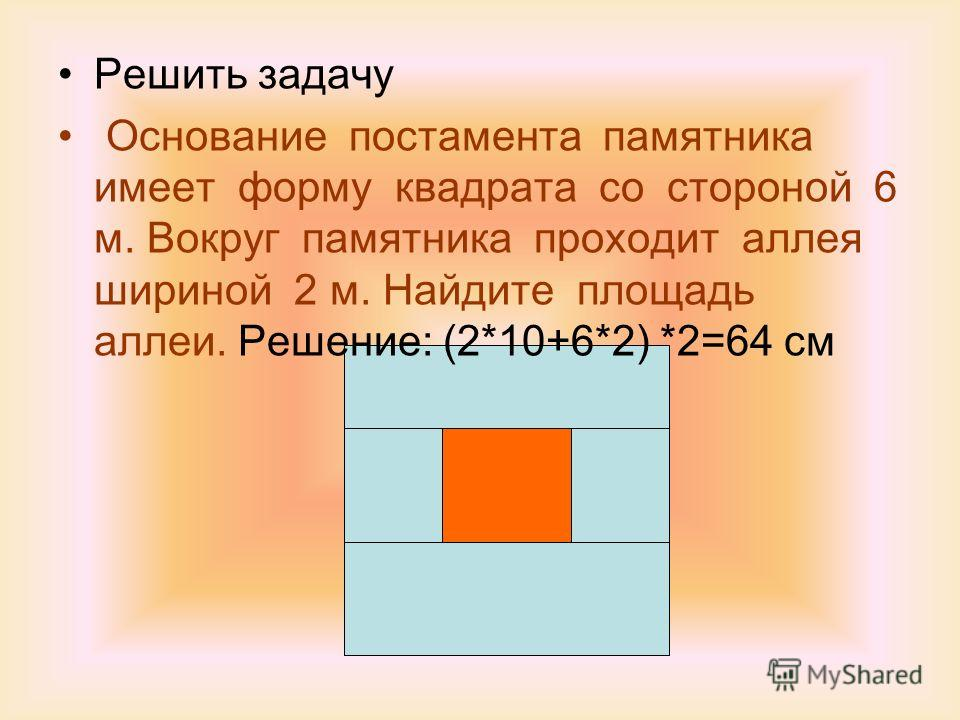Решить задачу Основание постамента памятника имеет форму квадрата со стороной 6 м. Вокруг памятника проходит аллея шириной 2 м. Найдите площадь аллеи. Решение: (2*10+6*2) *2=64 см
